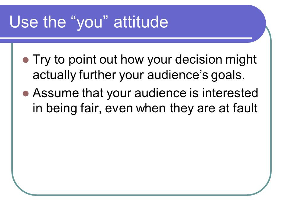 Use the you attitude Try to point out how your decision might actually further your audience's goals.