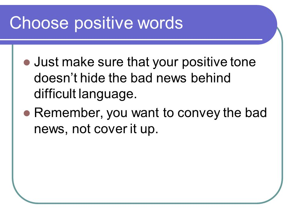Choose positive words Just make sure that your positive tone doesn't hide the bad news behind difficult language.