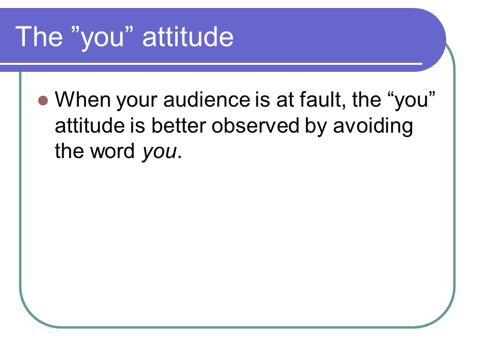 The you attitude When your audience is at fault, the you attitude is better observed by avoiding the word you.