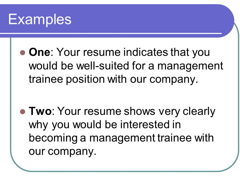 Examples One: Your resume indicates that you would be well-suited for a management trainee position with our company.
