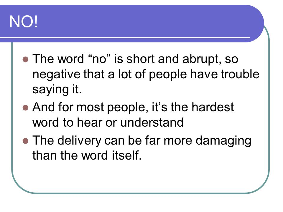 NO! The word no is short and abrupt, so negative that a lot of people have trouble saying it.