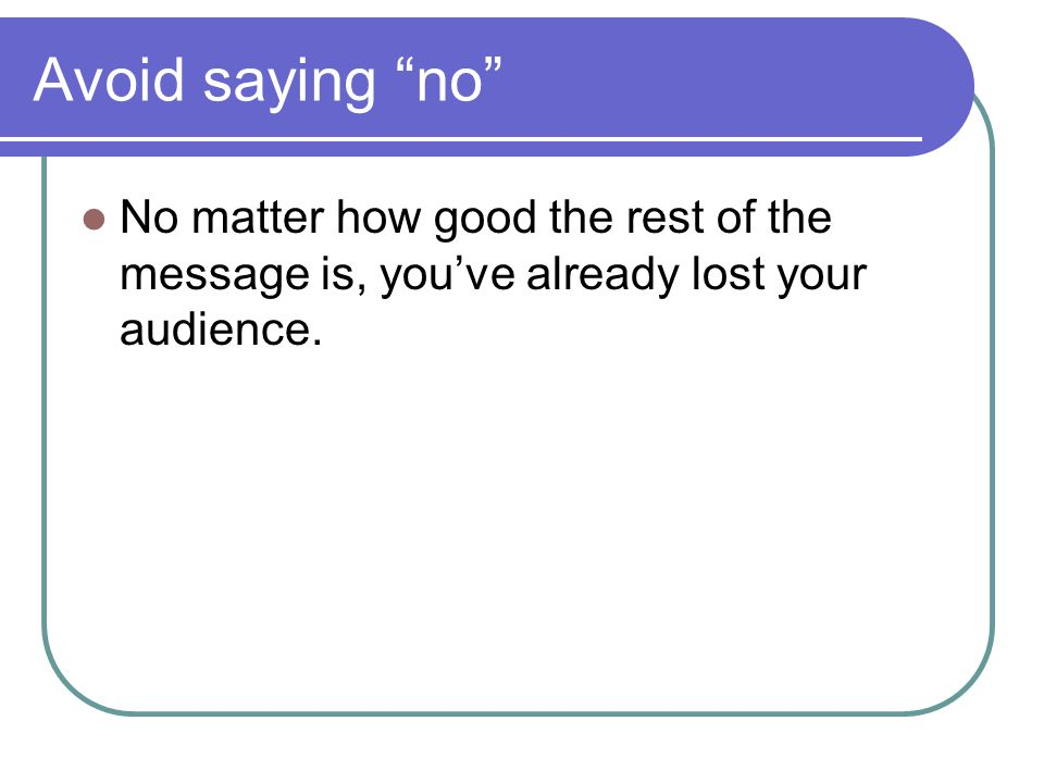 Avoid saying no No matter how good the rest of the message is, you've already lost your audience.