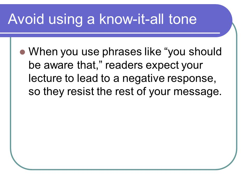 Avoid using a know-it-all tone