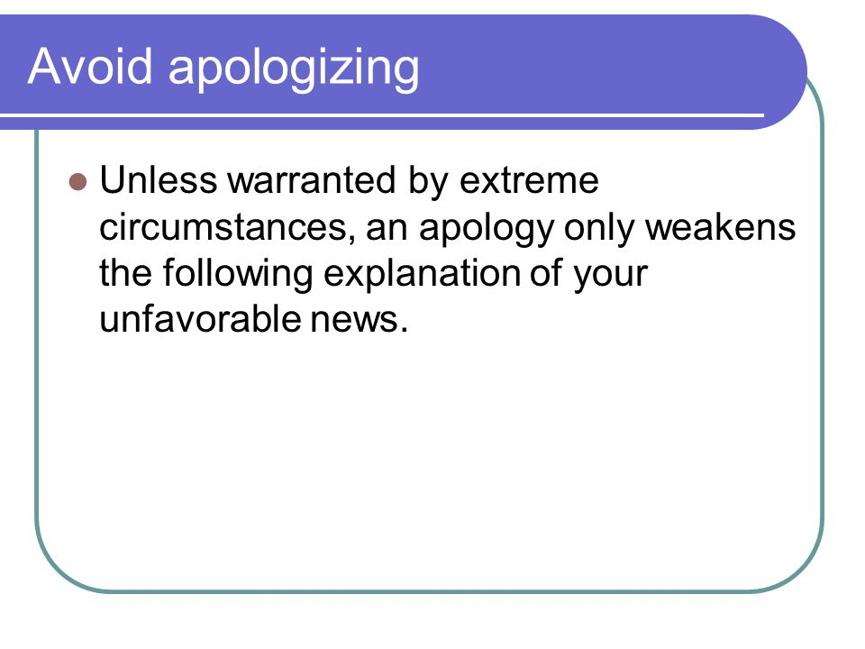 Avoid apologizing Unless warranted by extreme circumstances, an apology only weakens the following explanation of your unfavorable news.