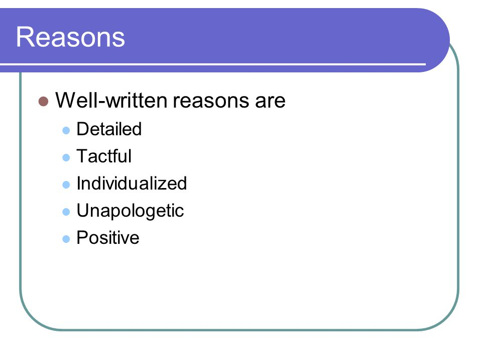 Reasons Well-written reasons are Detailed Tactful Individualized