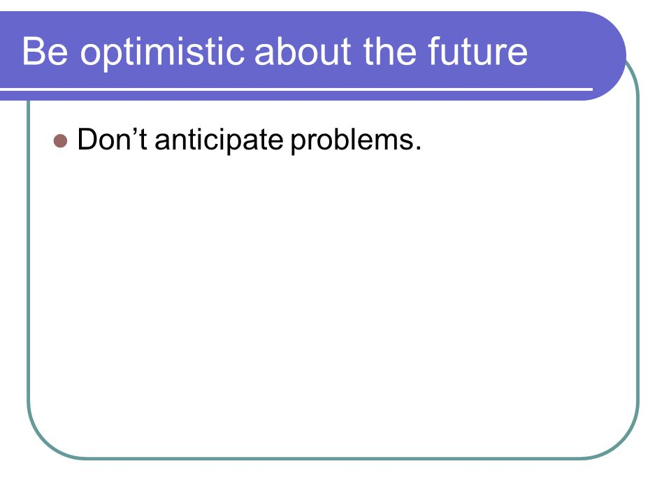 Be optimistic about the future