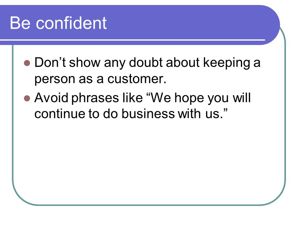 Be confident Don't show any doubt about keeping a person as a customer.