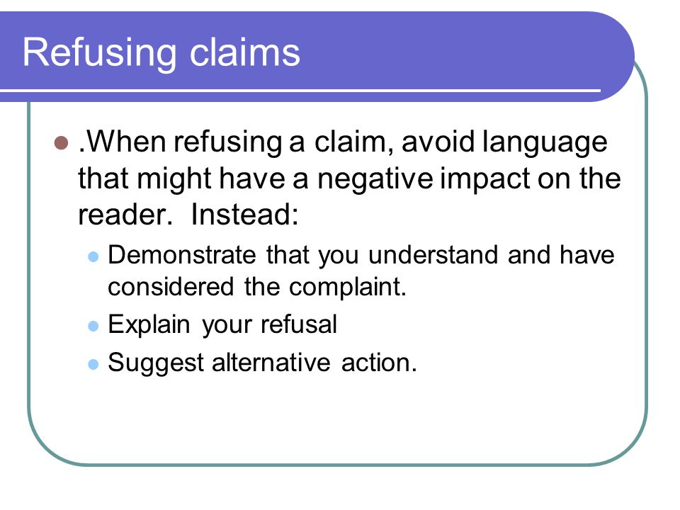 Refusing claims .When refusing a claim, avoid language that might have a negative impact on the reader. Instead: