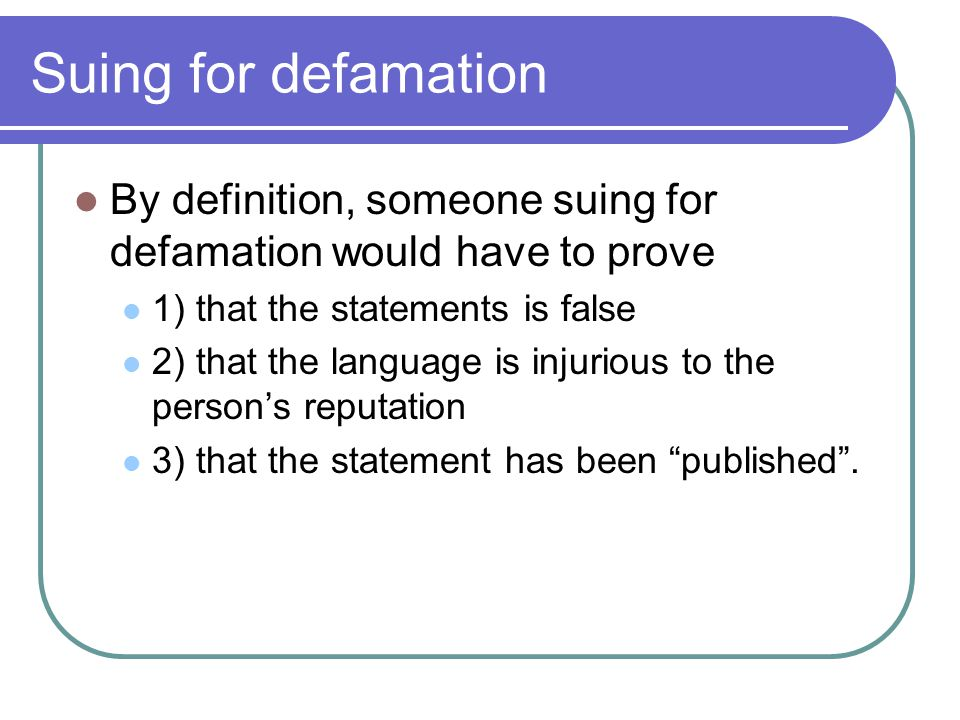 Suing for defamation By definition, someone suing for defamation would have to prove. 1) that the statements is false.