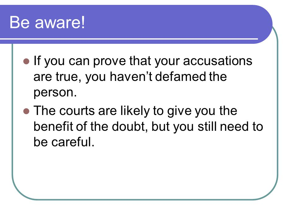 Be aware! If you can prove that your accusations are true, you haven't defamed the person.