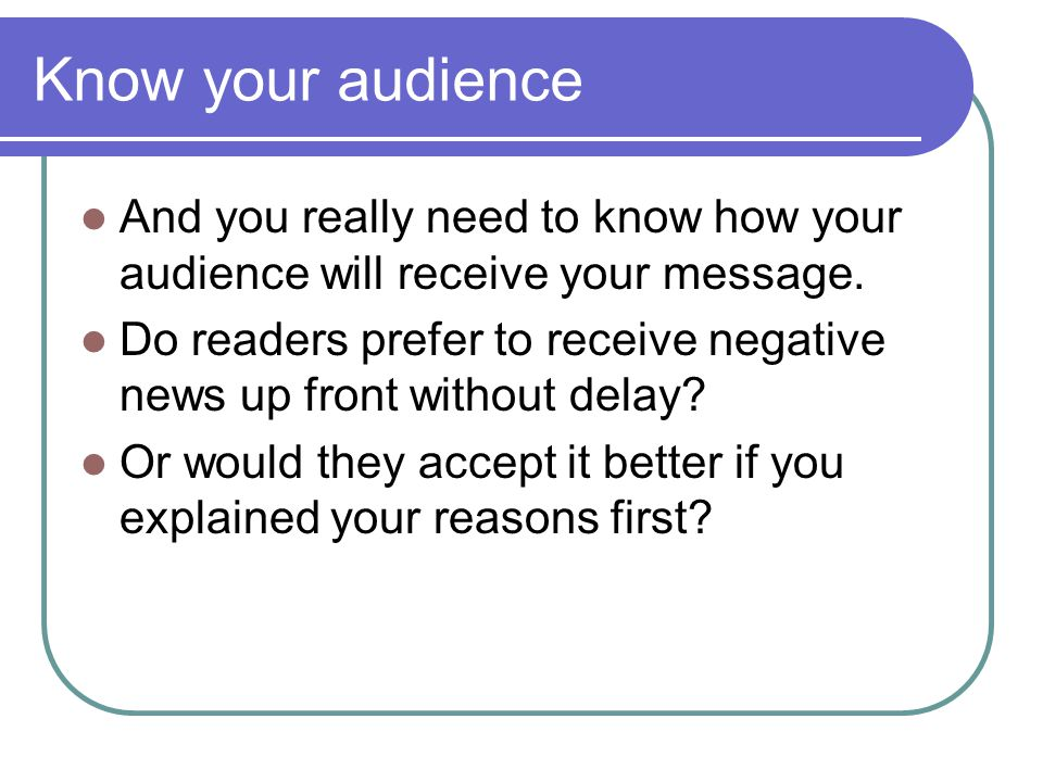 Know your audience And you really need to know how your audience will receive your message.