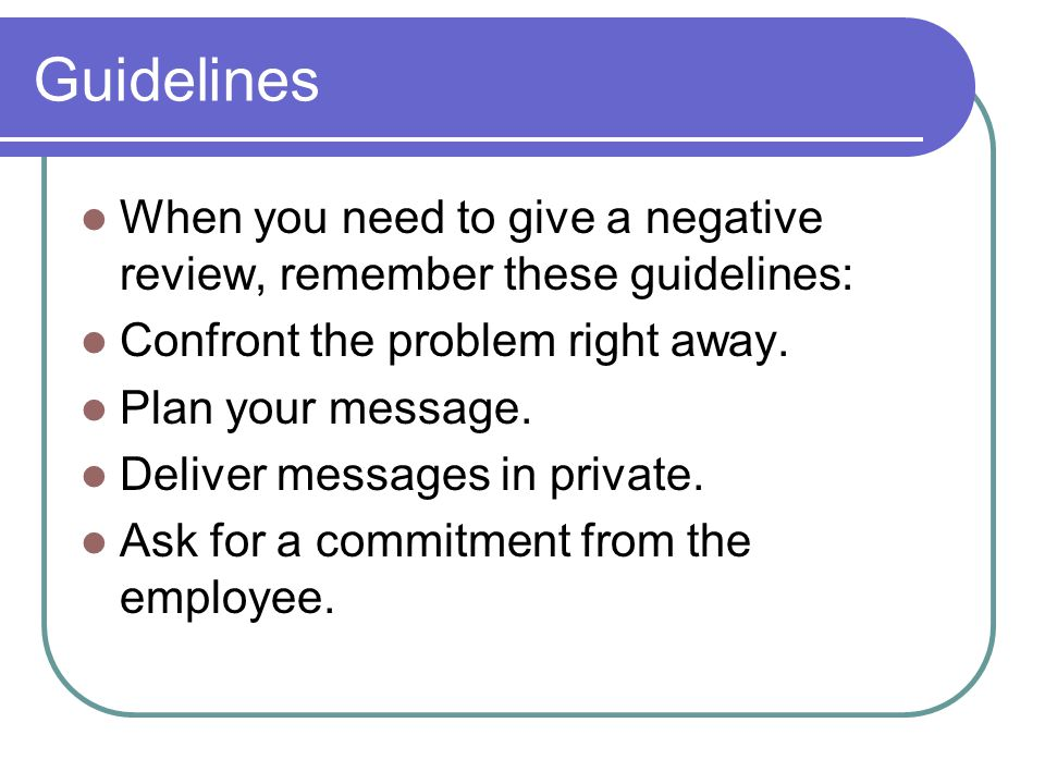 Guidelines When you need to give a negative review, remember these guidelines: Confront the problem right away.