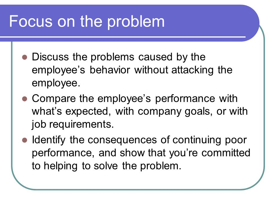 Focus on the problem Discuss the problems caused by the employee's behavior without attacking the employee.