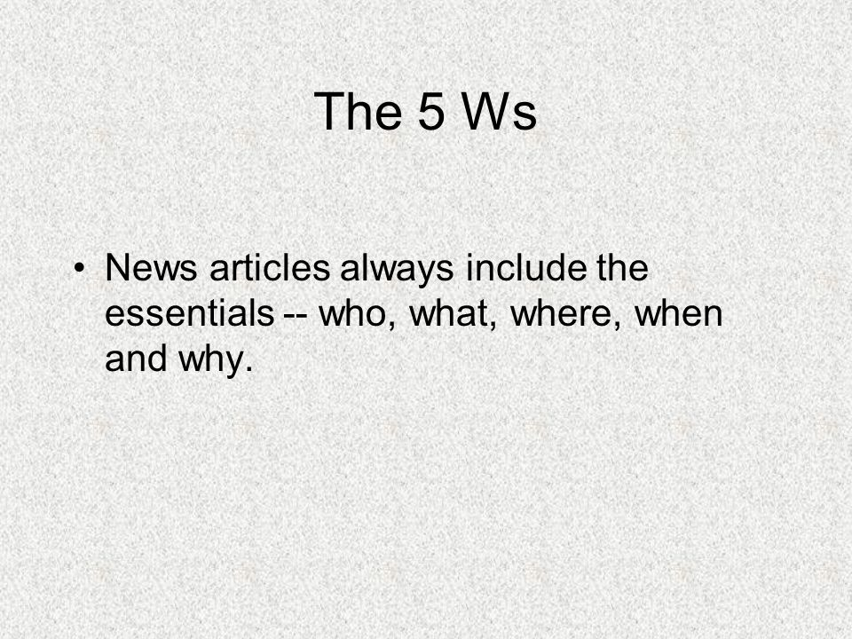 The 5 Ws News articles always include the essentials -- who, what, where, when and why.