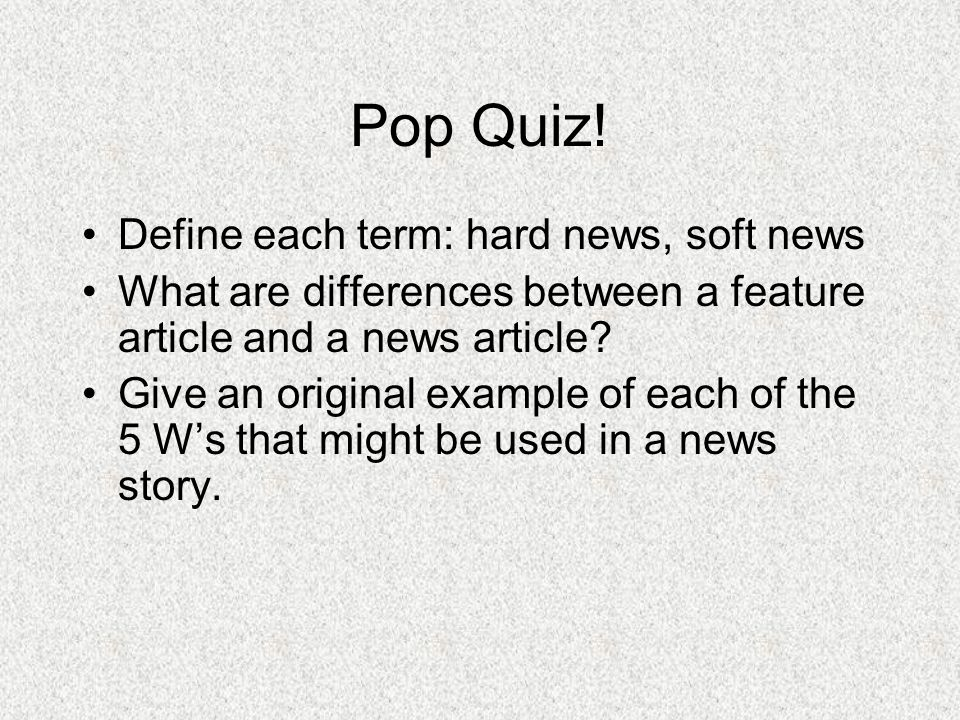 Pop Quiz! Define each term: hard news, soft news