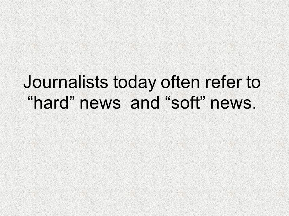 Journalists today often refer to hard news and soft news.