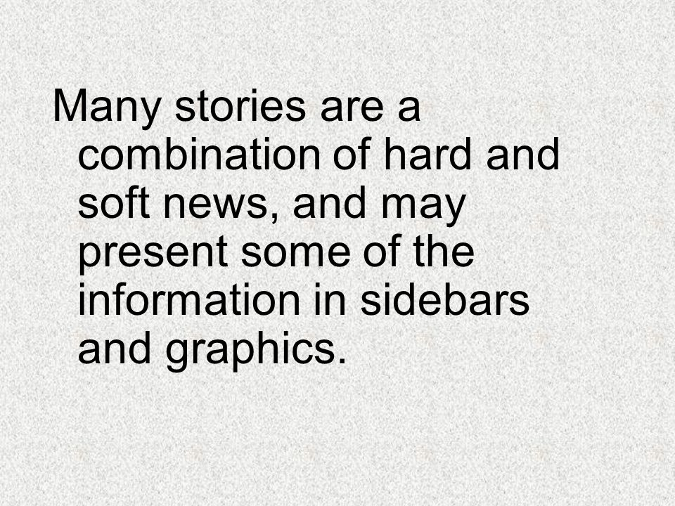 Many stories are a combination of hard and soft news, and may present some of the information in sidebars and graphics.