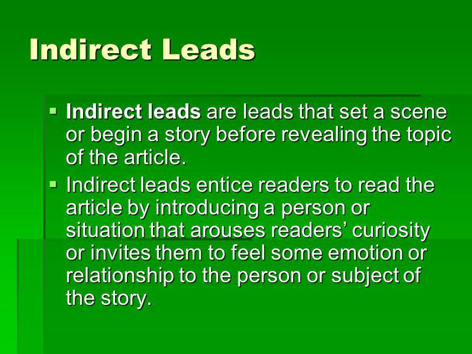 Indirect Leads Indirect leads are leads that set a scene or begin a story before revealing the topic of the article.