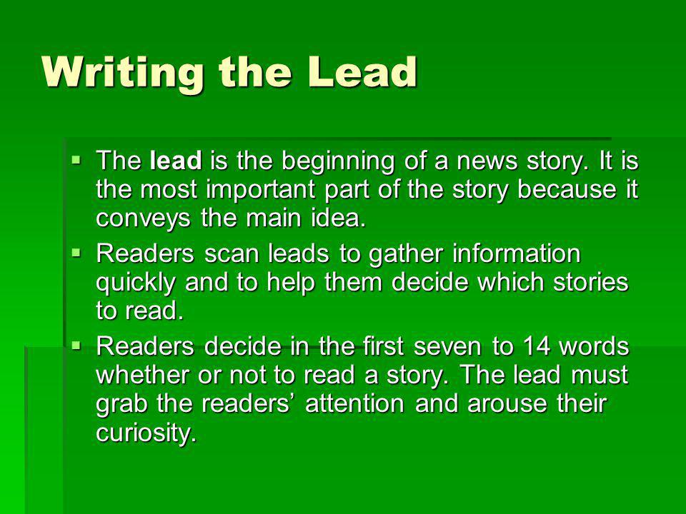 Writing the Lead The lead is the beginning of a news story. It is the most important part of the story because it conveys the main idea.