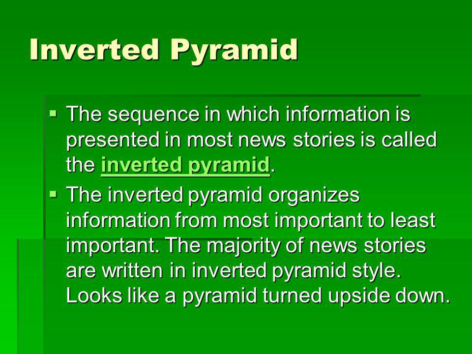 Inverted Pyramid The sequence in which information is presented in most news stories is called the inverted pyramid.