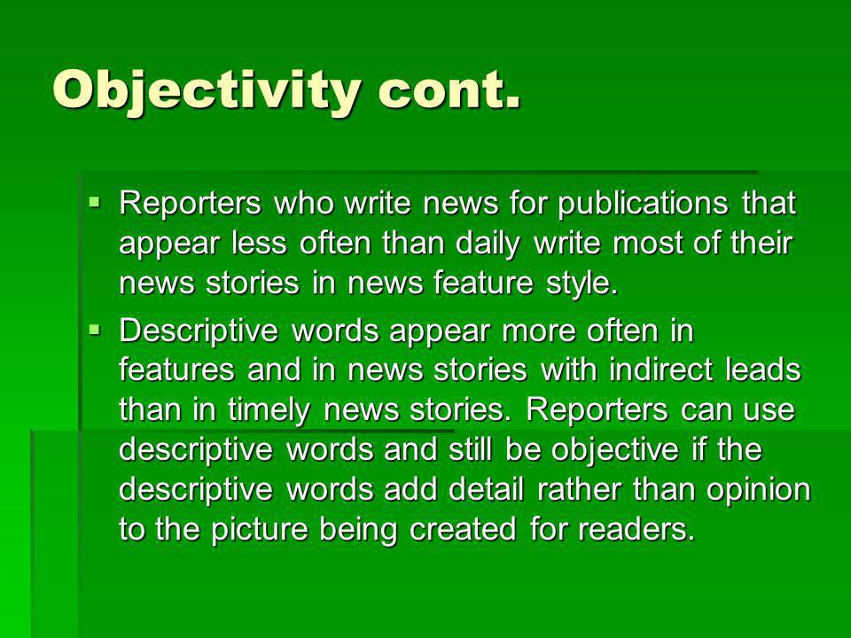 Objectivity cont. Reporters who write news for publications that appear less often than daily write most of their news stories in news feature style.