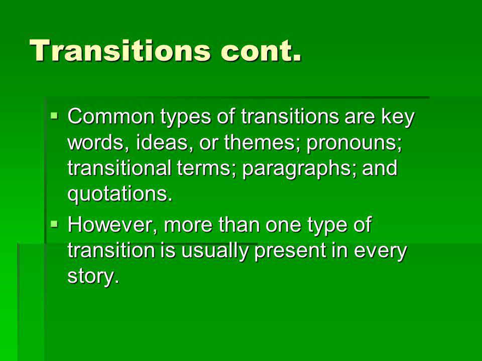 Transitions cont. Common types of transitions are key words, ideas, or themes; pronouns; transitional terms; paragraphs; and quotations.