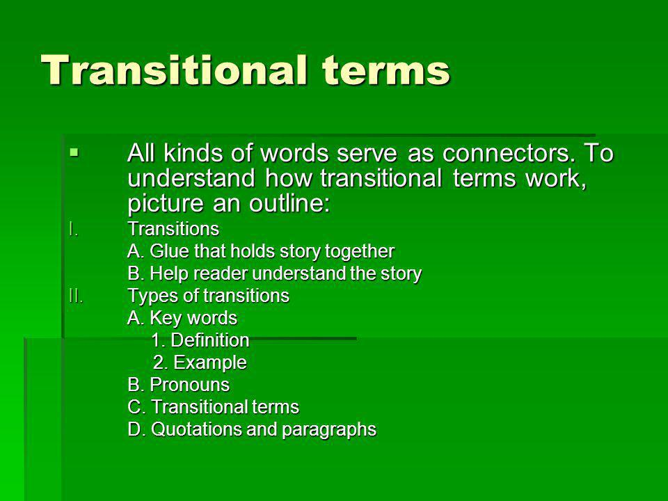 Transitional terms All kinds of words serve as connectors. To understand how transitional terms work, picture an outline:
