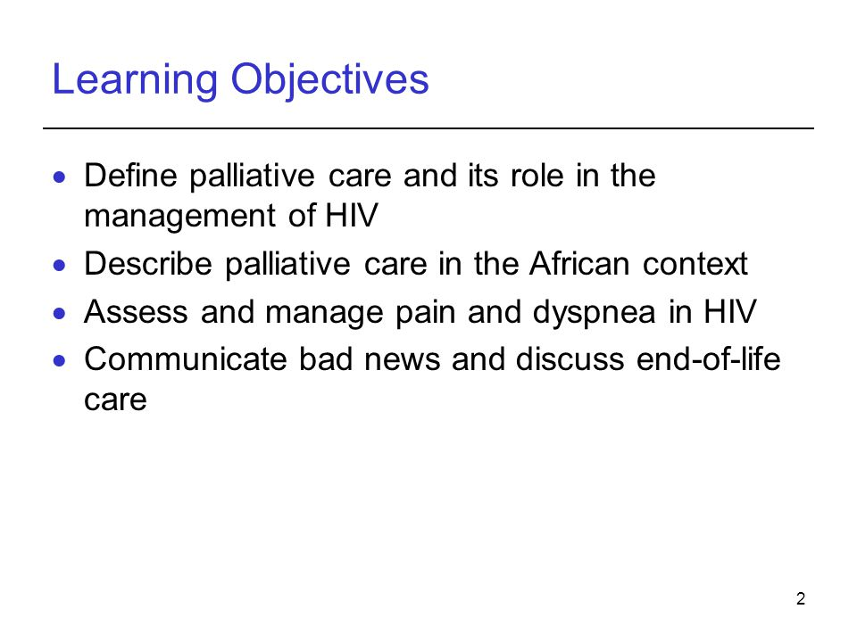 Learning Objectives Define palliative care and its role in the management of HIV. Describe palliative care in the African context.