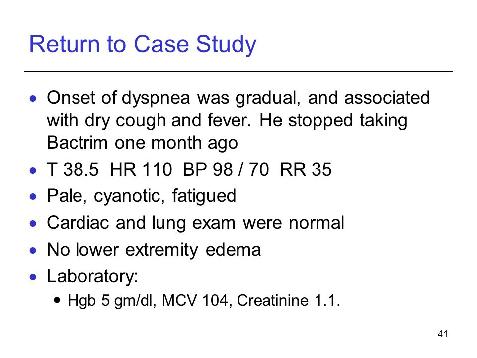 Return to Case Study Onset of dyspnea was gradual, and associated with dry cough and fever. He stopped taking Bactrim one month ago.