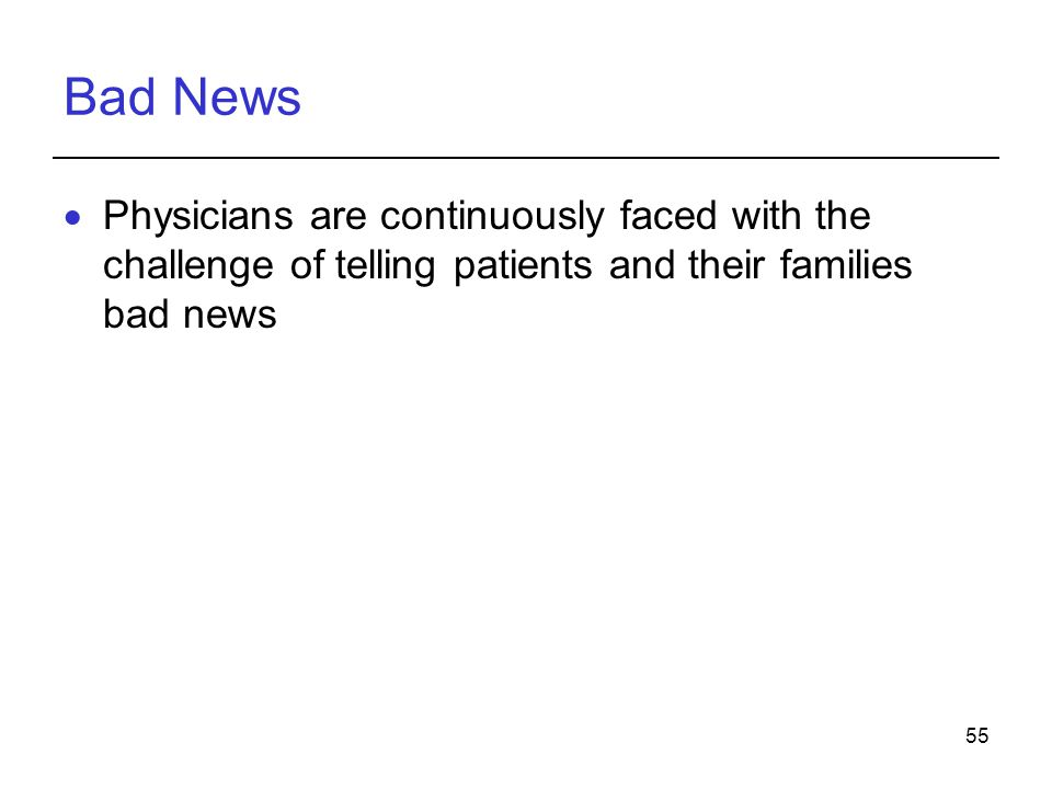Bad News Physicians are continuously faced with the challenge of telling patients and their families bad news.