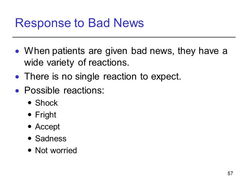 Response to Bad News When patients are given bad news, they have a wide variety of reactions. There is no single reaction to expect.