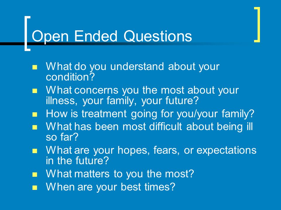 Open Ended Questions What do you understand about your condition