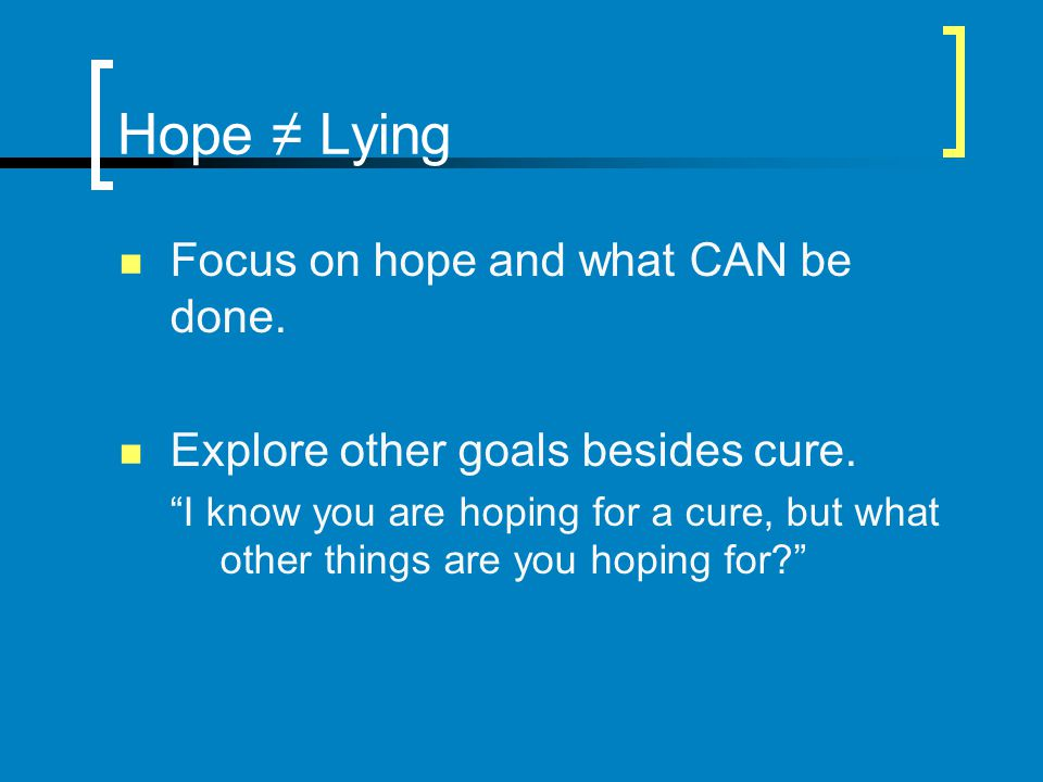 Hope ≠ Lying Focus on hope and what CAN be done.