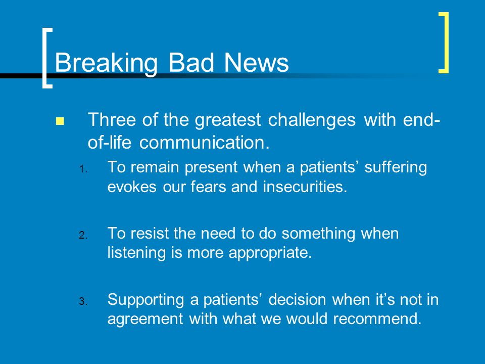 Breaking Bad News Three of the greatest challenges with end-of-life communication.