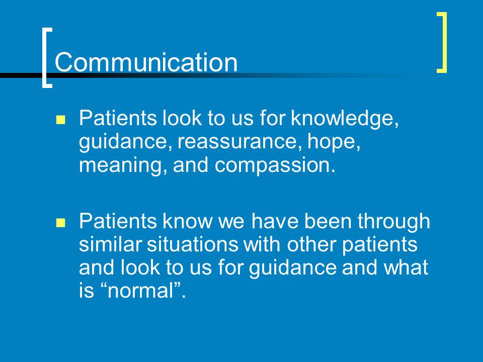 Communication Patients look to us for knowledge, guidance, reassurance, hope, meaning, and compassion.