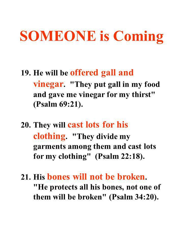 SOMEONE is Coming 19. He will be offered gall and vinegar. They put gall in my food and gave me vinegar for my thirst (Psalm 69:21).