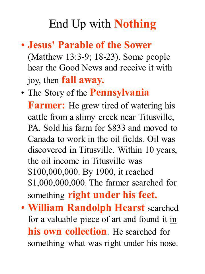 End Up with Nothing Jesus Parable of the Sower (Matthew 13:3-9; 18-23). Some people hear the Good News and receive it with joy, then fall away.