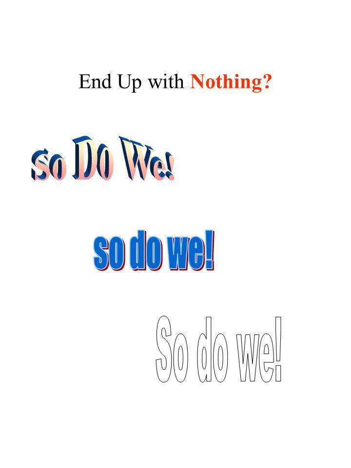 End Up with Nothing So Do We! so do we! So do we!