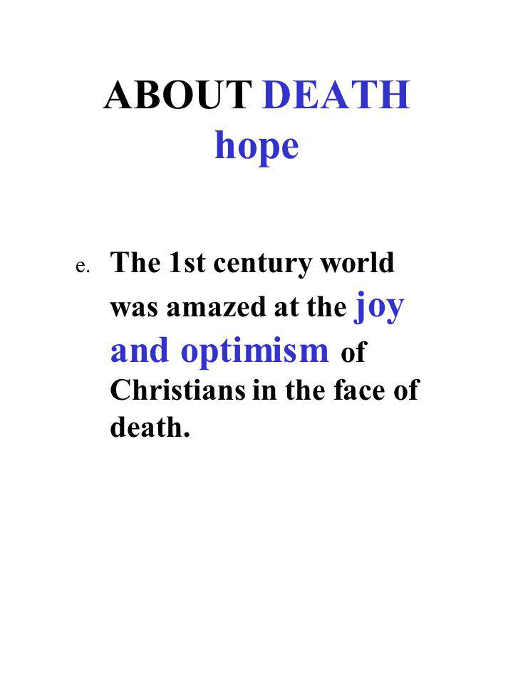 ABOUT DEATH hope e. The 1st century world was amazed at the joy and optimism of Christians in the face of death.