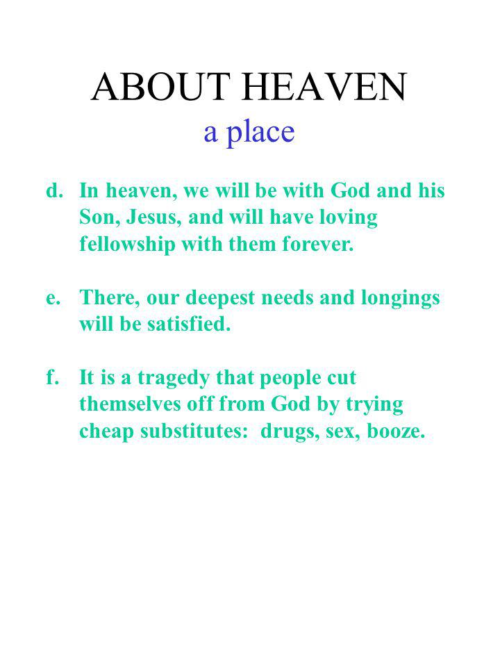 ABOUT HEAVEN a place d. In heaven, we will be with God and his Son, Jesus, and will have loving fellowship with them forever.