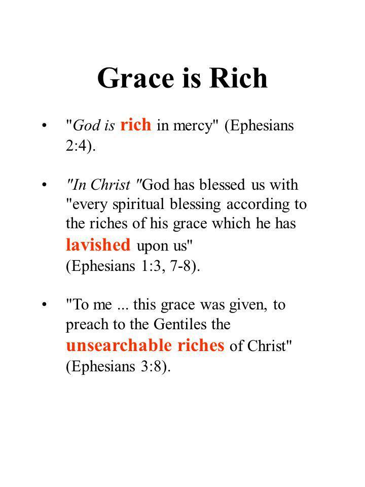 Grace is Rich God is rich in mercy (Ephesians 2:4).