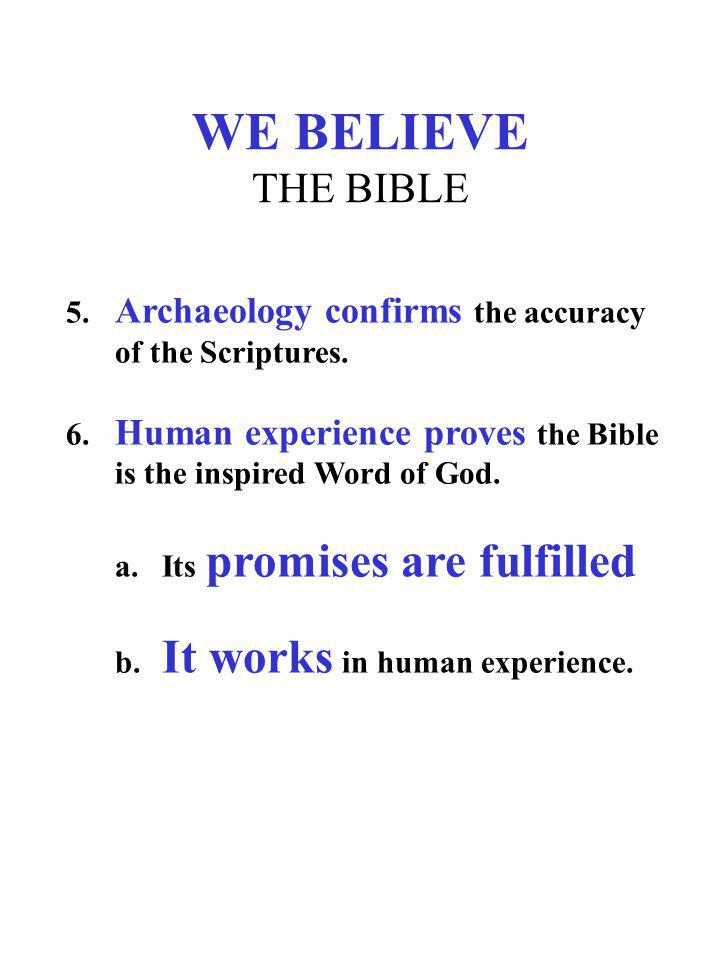 WE BELIEVE THE BIBLE 5. Archaeology confirms the accuracy of the Scriptures. 6. Human experience proves the Bible is the inspired Word of God.