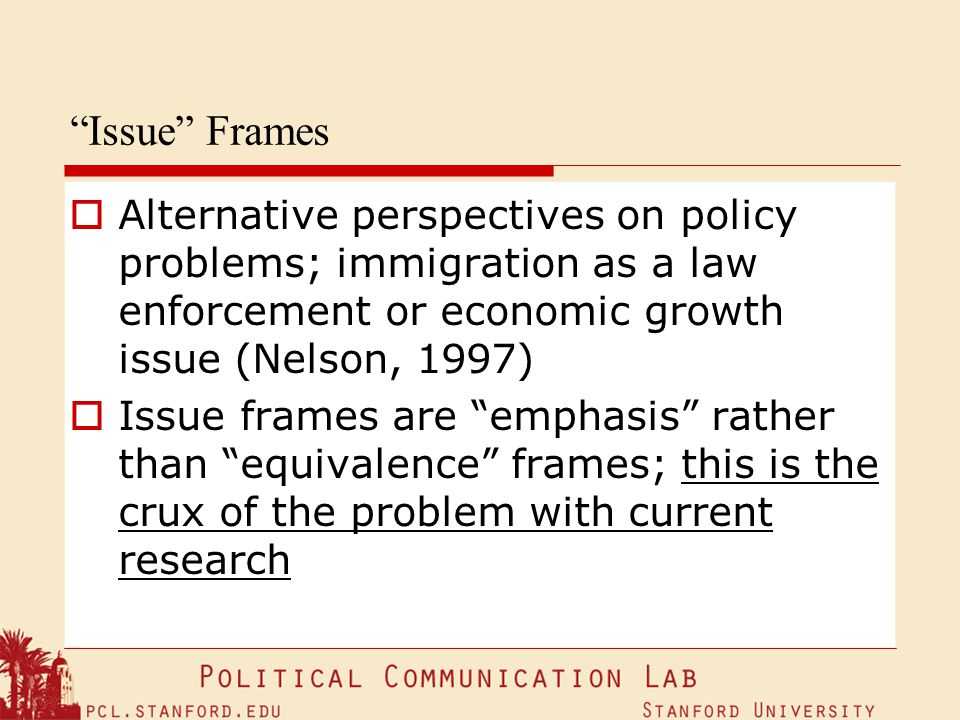 Issue Frames Alternative perspectives on policy problems; immigration as a law enforcement or economic growth issue (Nelson, 1997)