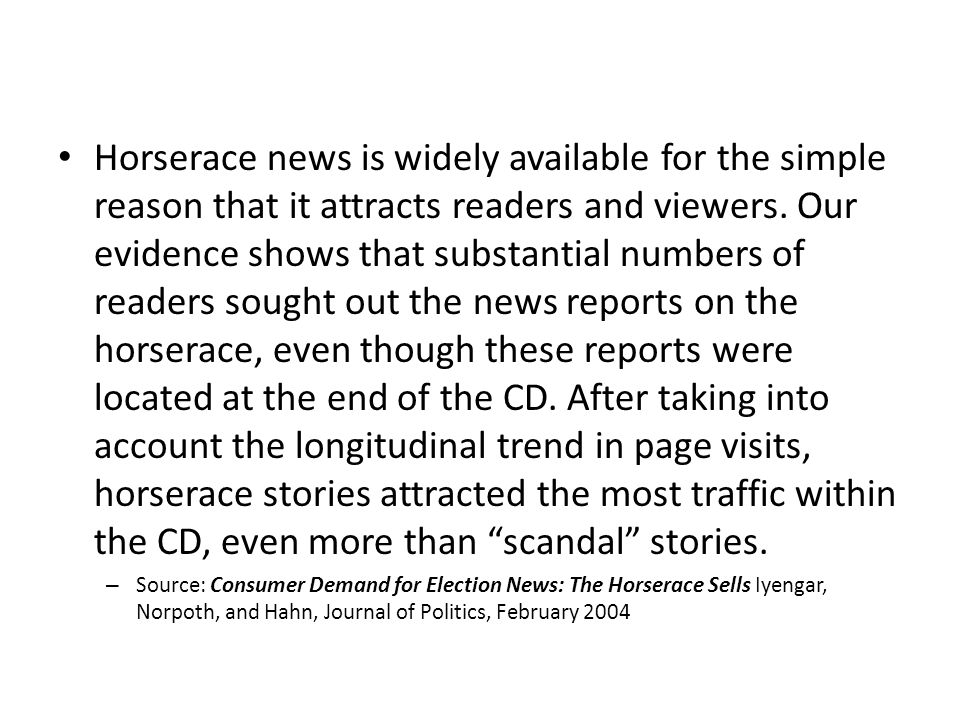 Horserace news is widely available for the simple reason that it attracts readers and viewers. Our evidence shows that substantial numbers of readers sought out the news reports on the horserace, even though these reports were located at the end of the CD. After taking into account the longitudinal trend in page visits, horserace stories attracted the most traffic within the CD, even more than scandal stories.