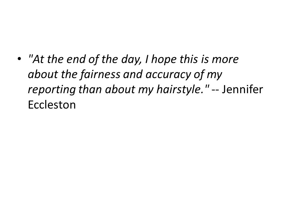 At the end of the day, I hope this is more about the fairness and accuracy of my reporting than about my hairstyle. -- Jennifer Eccleston