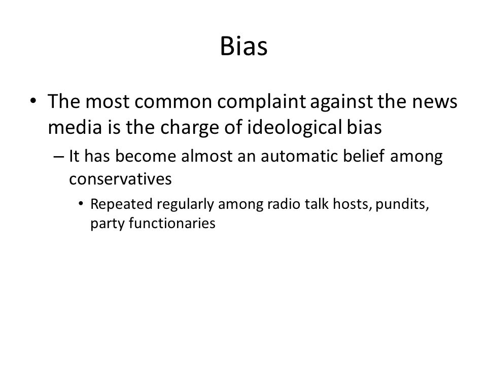 Bias The most common complaint against the news media is the charge of ideological bias.