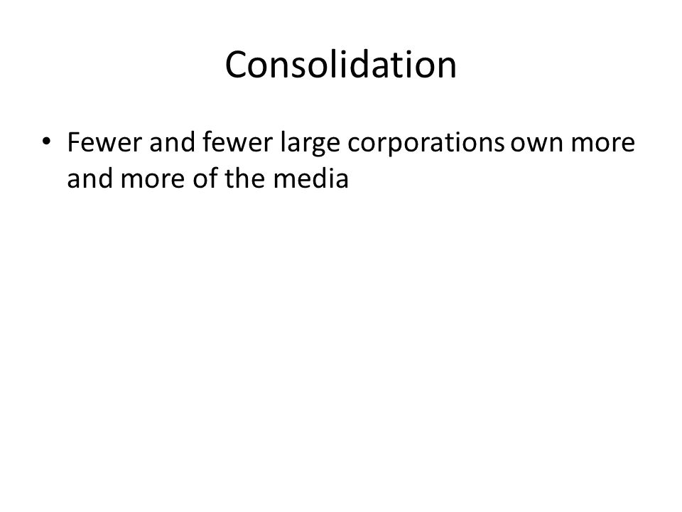 Consolidation Fewer and fewer large corporations own more and more of the media