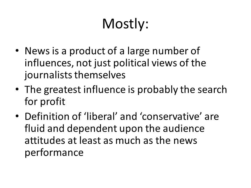 Mostly: News is a product of a large number of influences, not just political views of the journalists themselves.