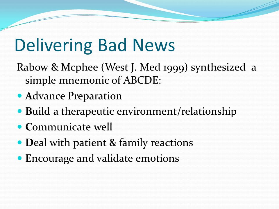 Delivering Bad News Rabow & Mcphee (West J. Med 1999) synthesized a simple mnemonic of ABCDE: Advance Preparation.