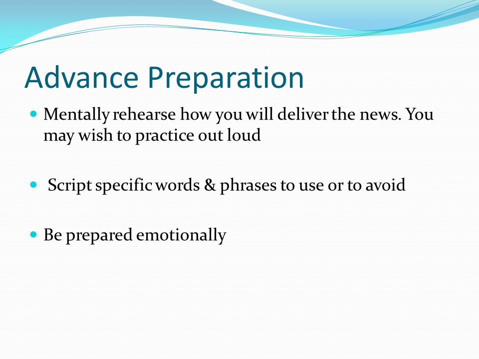 Advance Preparation Mentally rehearse how you will deliver the news. You may wish to practice out loud.